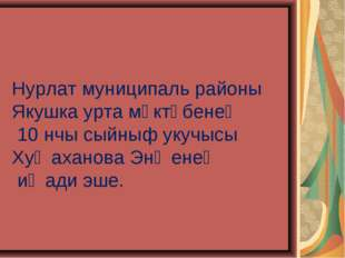 Нурлат муниципаль районы Якушка урта мәктәбенең 10 нчы сыйныф укучысы Хуҗахан