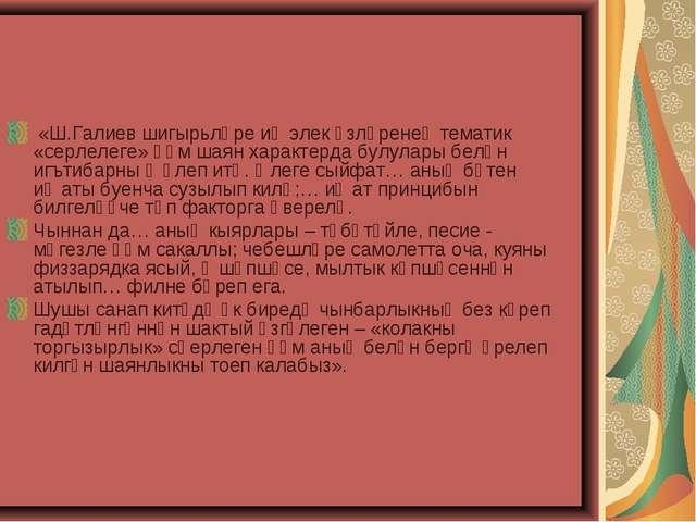 «Ш.Галиев шигырьләре иң элек үзләренең тематик «серлелеге» һәм шаян характер...