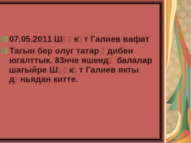 07.05.2011 Шәүкәт Галиев вафат Тагын бер олуг татар әдибен югалттык. 83нче яш...