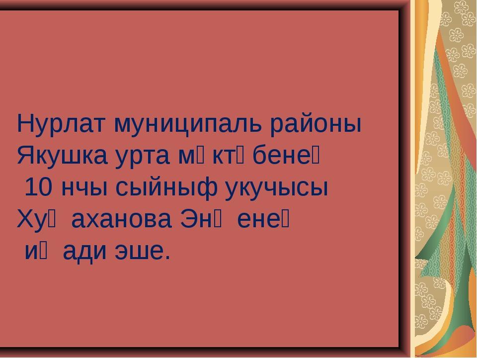 Нурлат муниципаль районы Якушка урта мәктәбенең 10 нчы сыйныф укучысы Хуҗахан...