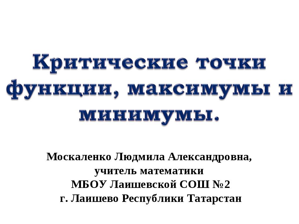 Москаленко Людмила Александровна, учитель математики МБОУ Лаишевской СОШ №2 г...