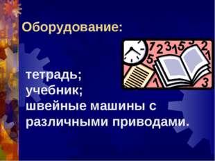 тетрадь; учебник; швейные машины с различными приводами. Оборудование: