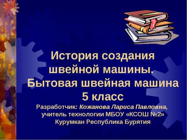 История создания швейной машины. Бытовая швейная машина 5 класс Разработчик:...