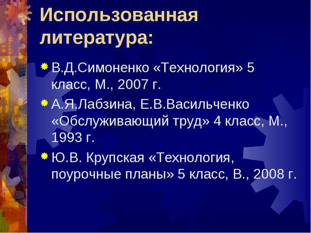 Использованная литература: В.Д.Симоненко «Технология» 5 класс, М., 2007 г. А....