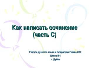 Как написать сочинение (часть С) Учитель русского языка и литературы Гусева И