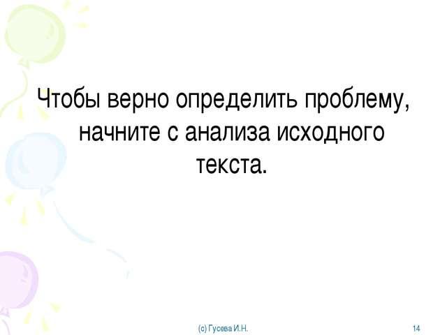 Чтобы верно определить проблему, начните с анализа исходного текста. (с) Гусе...