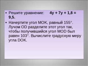 Решите уравнение: 4у + 7у + 1,8 = 9,5. Начертите угол MOK, равный 155°. Лучом
