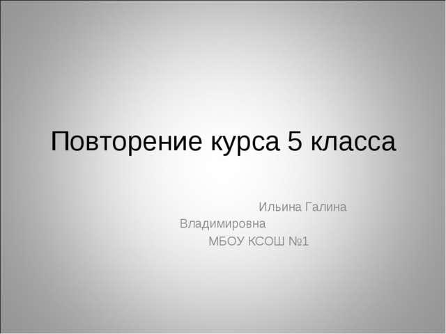 Повторение курса 5 класса Ильина Галина Владимировна МБОУ КСОШ №1