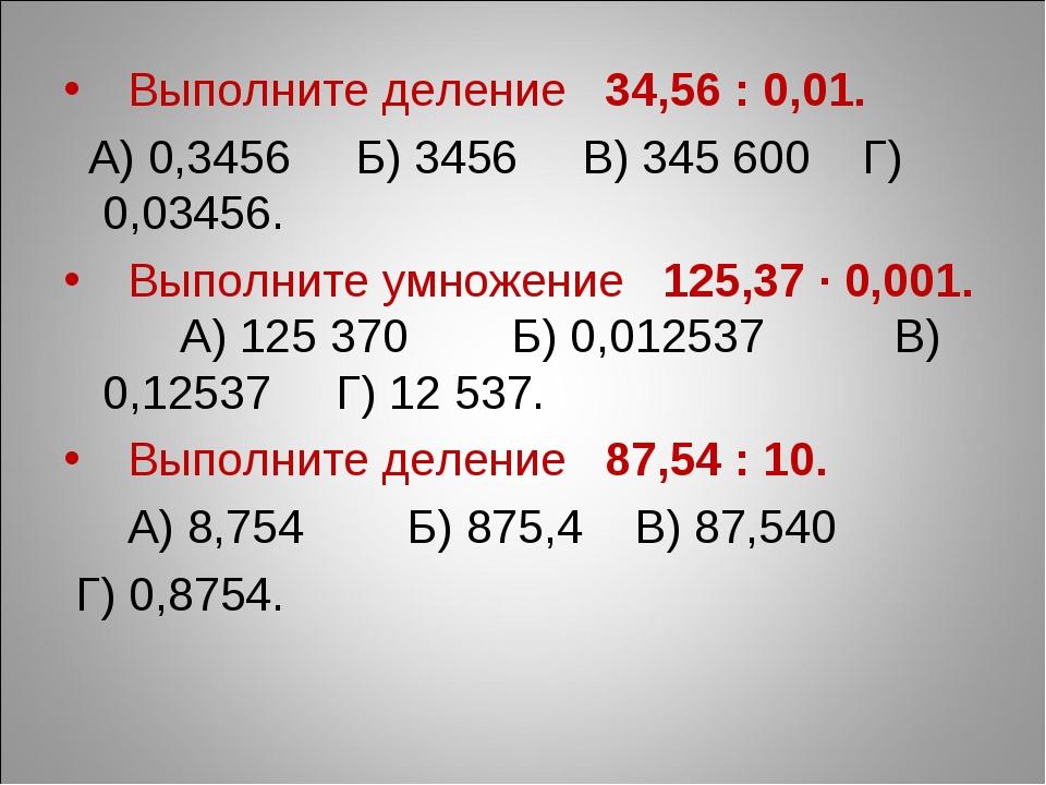Выполните деление 34,56 : 0,01. А) 0,3456 Б) 3456 В) 345 600 Г) 0,03456. Вып...