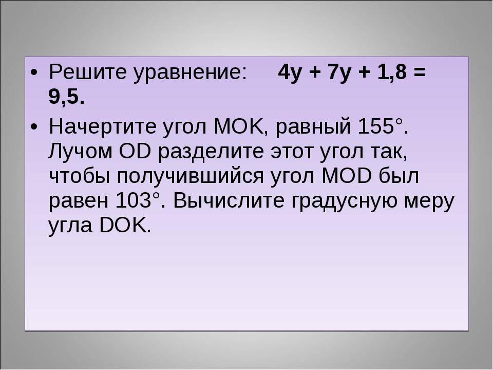Решите уравнение: 4у + 7у + 1,8 = 9,5. Начертите угол MOK, равный 155°. Лучом...