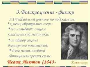 3. Великие ученые - физики 3.1 Угадай имя ученого по подсказкам: Категории Ис