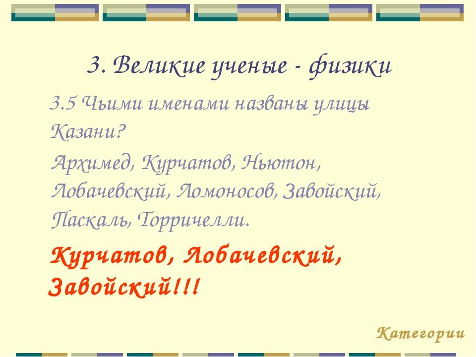 3. Великие ученые - физики 3.5 Чьими именами названы улицы Казани? Категории...