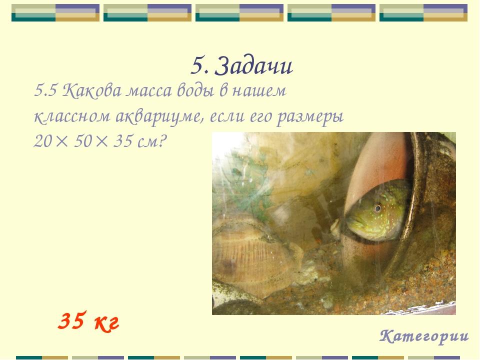 5. Задачи Категории 35 кг 5.5 Какова масса воды в нашем классном аквариуме, е...