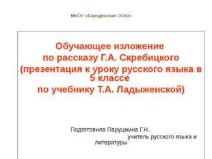 МКОУ «Бородинская ООШ» Обучающее изложение по рассказу Г.А. Скребицкого (през