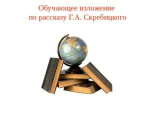 Обучающее изложение по рассказу Г.А. Скребицкого