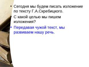 Сегодня мы будем писать изложение по тексту Г.А.Скребицкого. С какой целью мы
