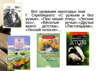 Вот названия некоторых книг Г. Скребицкого: «С ружьем и без ружья», «Про наши