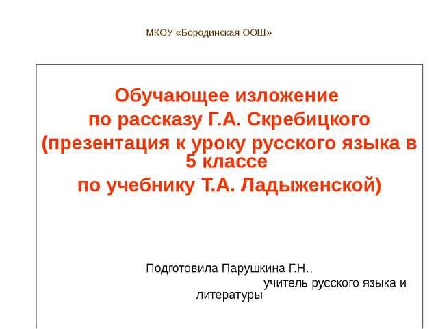 МКОУ «Бородинская ООШ» Обучающее изложение по рассказу Г.А. Скребицкого (през...