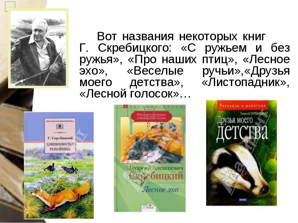 Вот названия некоторых книг Г. Скребицкого: «С ружьем и без ружья», «Про наши...