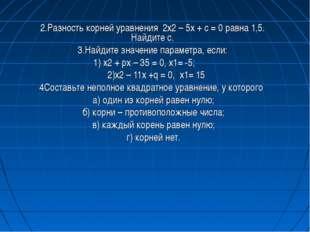 2.Разность корней уравнения 2х2 – 5х + с = 0 равна 1,5. Найдите с. 3.Найдите