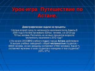 Урок-игра Путешествие по Астане. Демографические задачи на проценты. 1.Астана