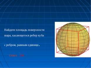 Найдите площадь поверхности шара, касающегося ребер куба с ребром, равным еди