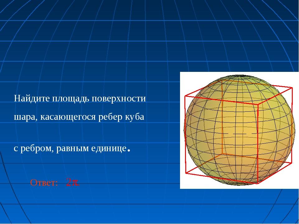 Найдите площадь поверхности шара, касающегося ребер куба с ребром, равным еди...