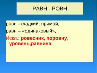 РАВН - РОВН ровн –гладкий, прямой; равн – «одинаковый», Искл.: ровесник, поро
