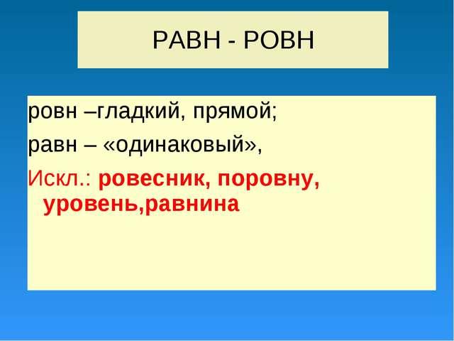 РАВН - РОВН ровн –гладкий, прямой; равн – «одинаковый», Искл.: ровесник, поро...