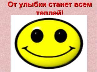 От улыбки станет всем теплей!
