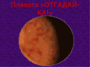 Планета «ОТГАДАЙ-КА!»