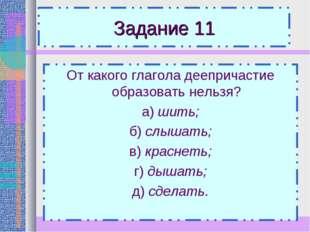 Задание 11 От какого глагола деепричастие образовать нельзя? а) шить; б) слыш