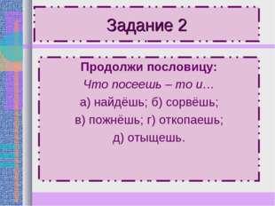 Задание 2 Продолжи пословицу: Что посеешь – то и… а) найдёшь; б) сорвёшь; в)
