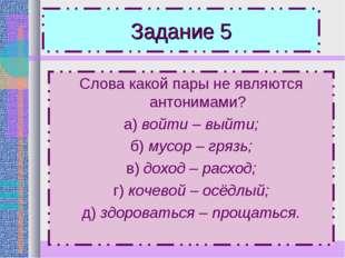 Задание 5 Слова какой пары не являются антонимами? а) войти – выйти; б) мусор