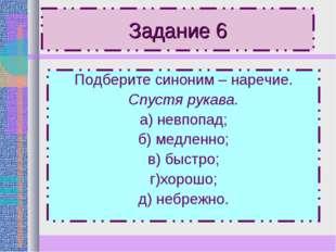 Задание 6 Подберите синоним – наречие. Спустя рукава. а) невпопад; б) медленн