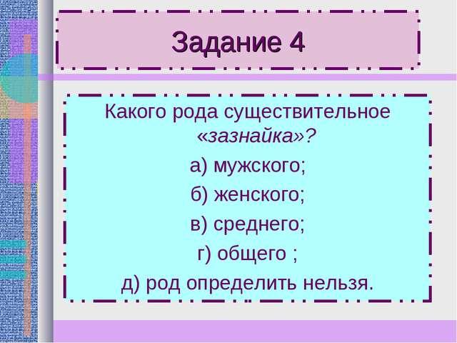 Задание 4 Какого рода существительное «зазнайка»? а) мужского; б) женского; в...
