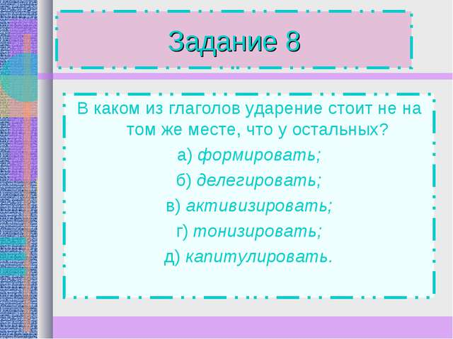 Задание 8 В каком из глаголов ударение стоит не на том же месте, что у осталь...