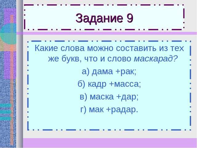 Задание 9 Какие слова можно составить из тех же букв, что и слово маскарад? а...
