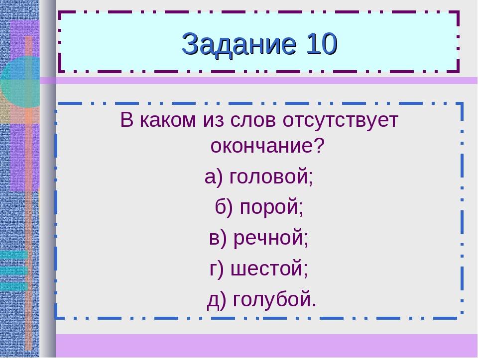 Задание 10 В каком из слов отсутствует окончание? а) головой; б) порой; в) ре...