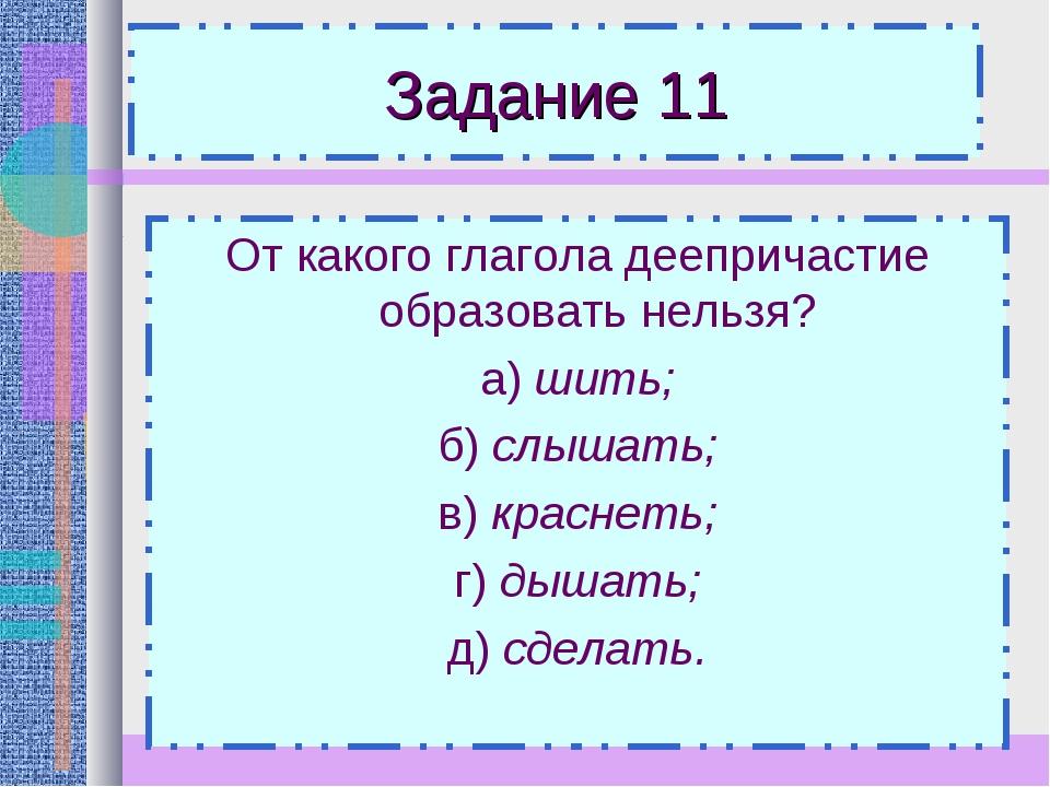 Задание 11 От какого глагола деепричастие образовать нельзя? а) шить; б) слыш...