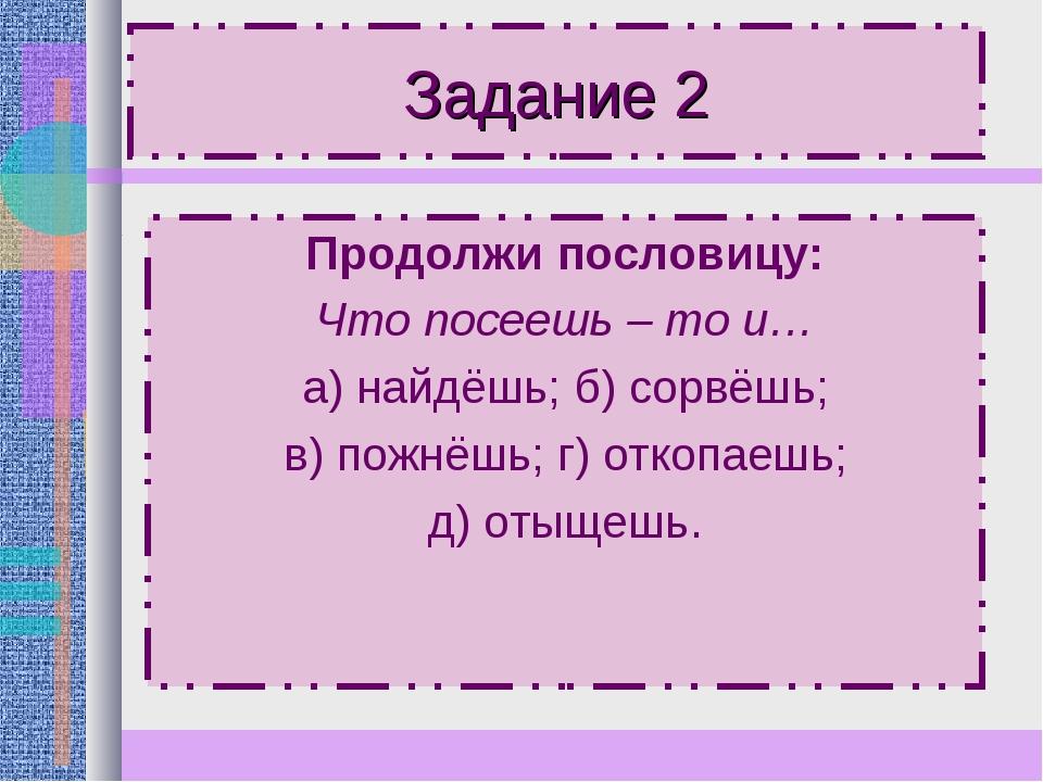 Задание 2 Продолжи пословицу: Что посеешь – то и… а) найдёшь; б) сорвёшь; в)...