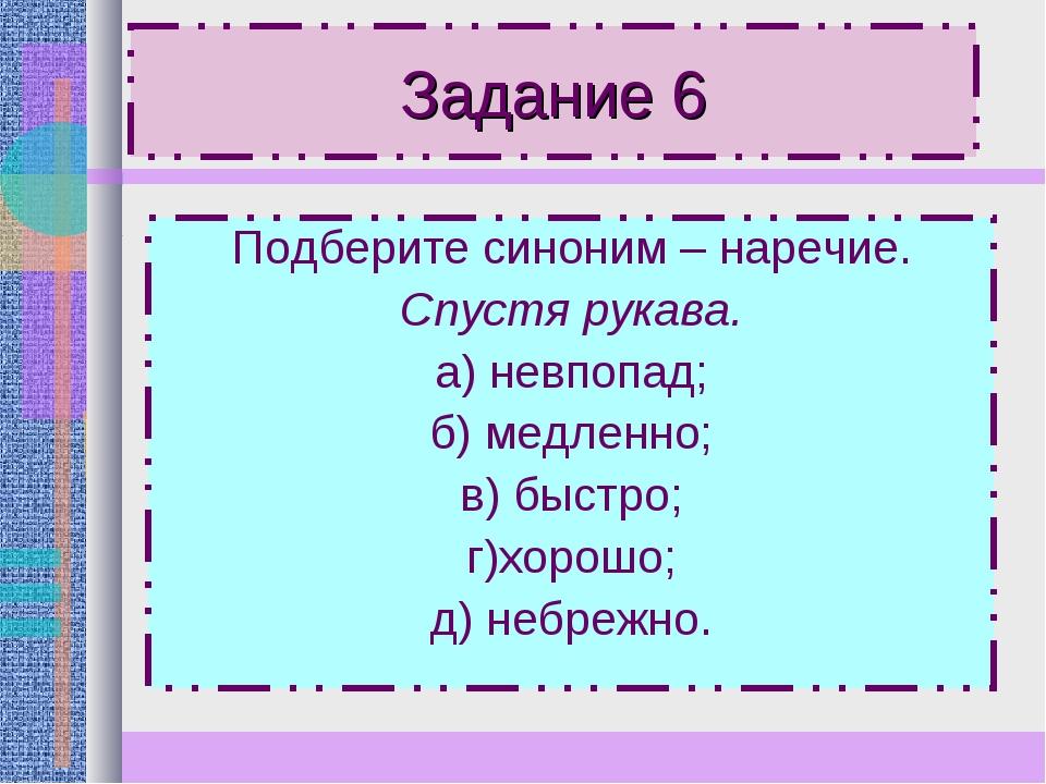 Задание 6 Подберите синоним – наречие. Спустя рукава. а) невпопад; б) медленн...