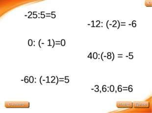 0: (- 1)=0 40:(-8) = -5 -25:5=5 -60: (-12)=5 -12: (-2)= -6 -3,6:0,6=6 В начал