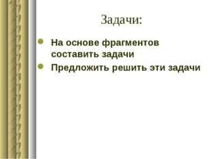 Задачи: На основе фрагментов составить задачи Предложить решить эти задачи