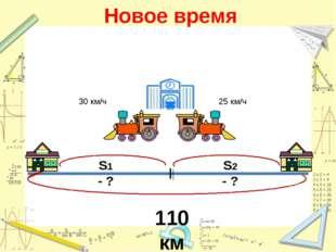 Новое время 30 км/ч 25 км/ч 110 км S1 - ? S2 - ?