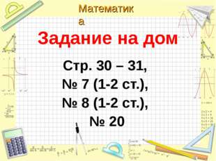 Задание на дом Стр. 30 – 31, № 7 (1-2 ст.), № 8 (1-2 ст.), № 20 Математика