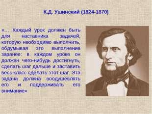 К.Д. Ушинский (1824-1870) «… Каждый урок должен быть для наставника задачей,
