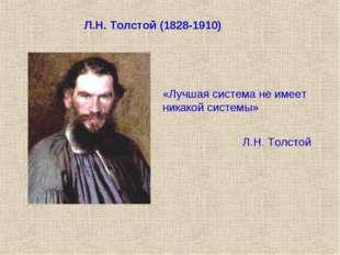 Л.Н. Толстой (1828-1910) «Лучшая система не имеет никакой системы» Л.Н. Толстой