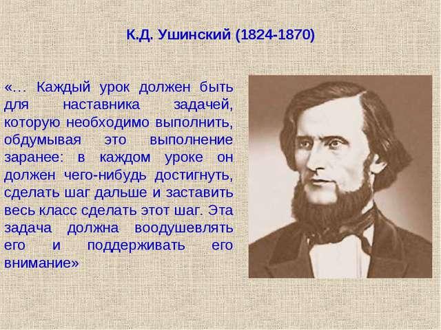 К.Д. Ушинский (1824-1870) «… Каждый урок должен быть для наставника задачей,...