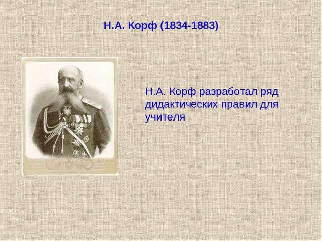 Н.А. Корф (1834-1883) Н.А. Корф разработал ряд дидактических правил для учителя